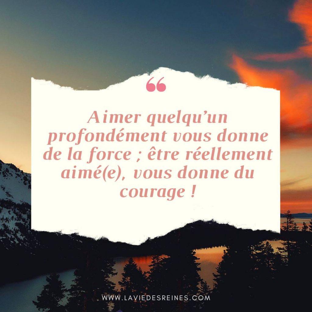 Aimer quelqu'un profondément vous donne de la force ; être réellement aimé(e), vous donne du courage !